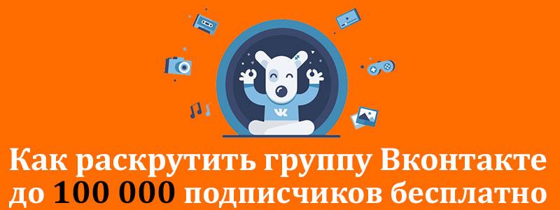 Как раскрутить группу Вконтакте бесплатно до 100000 подписчиков
